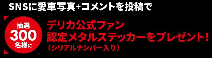 SNSに愛車写真+コメントを投稿で抽選300名様にデリカ公式ファン認定メタルステッカー(シリアルナンバー入り)をプレゼント!